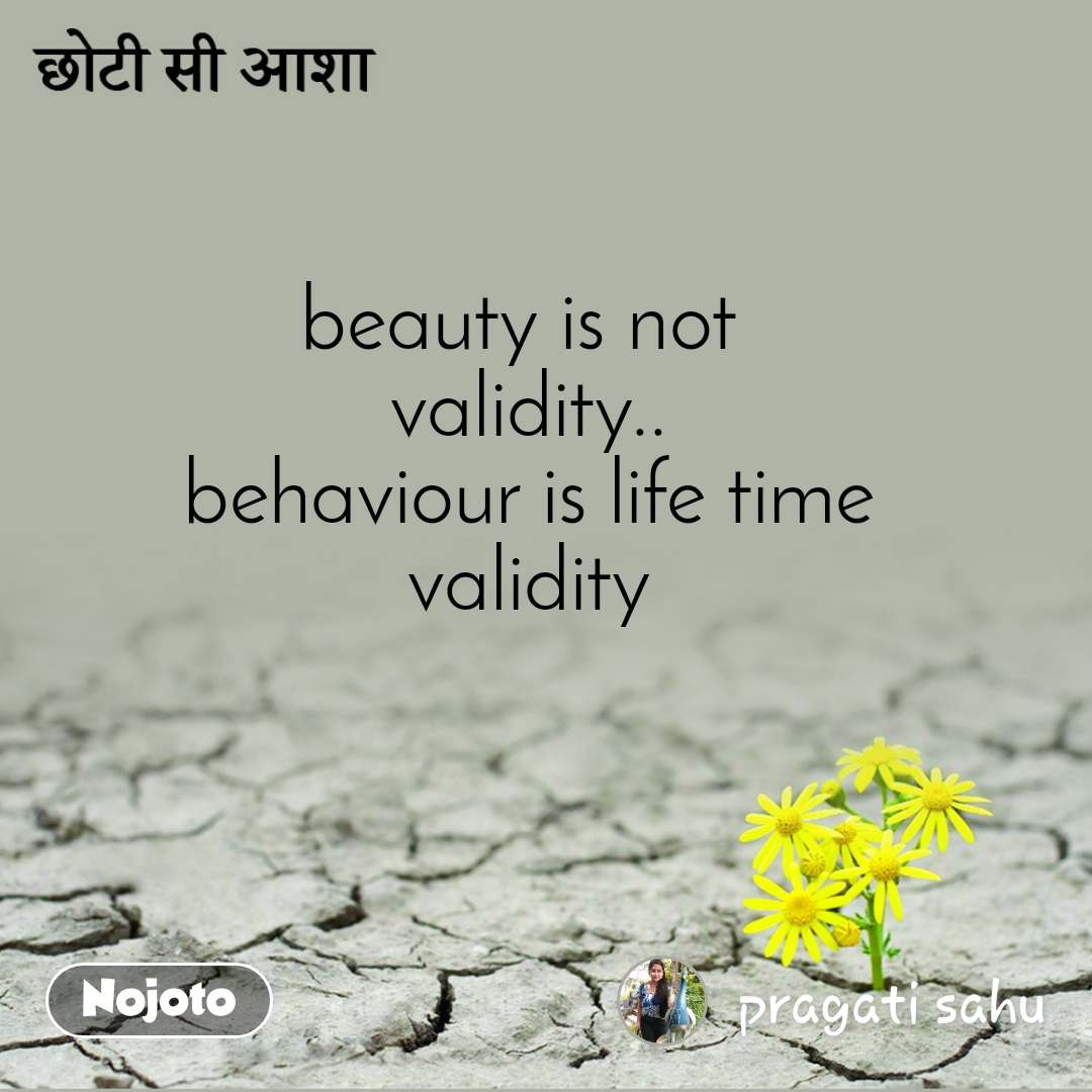 छोटी सी आशा beauty is not  validity.. behaviour is life time validity