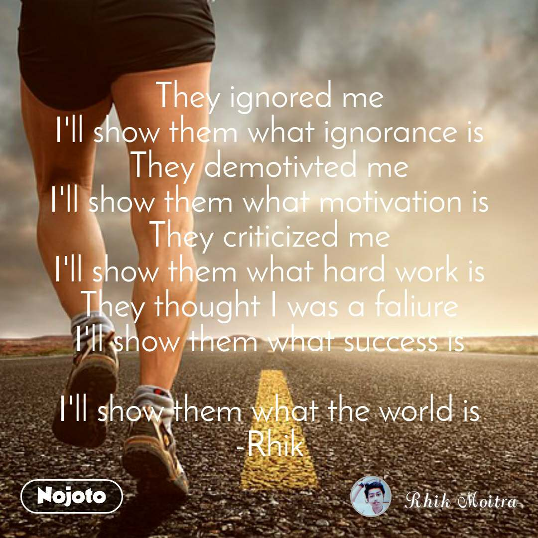 They ignored me I'll show them what ignorance is They demotivted me I'll show them what motivation is They criticized me I'll show them what hard work is They thought I was a faliure I'll show them what success is  I'll show them what the world is -Rhik