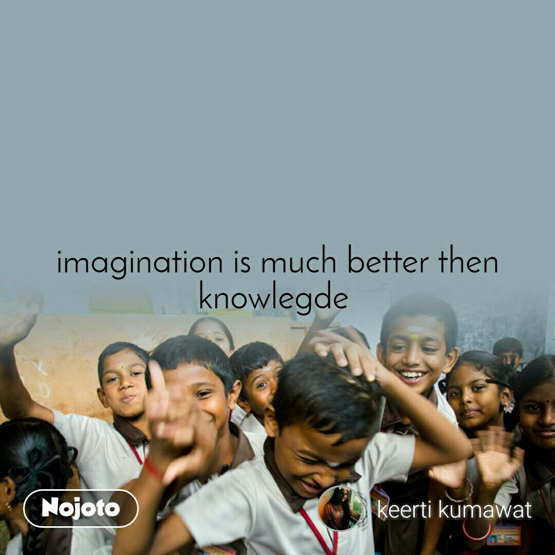 imagination is much better then knowlegde