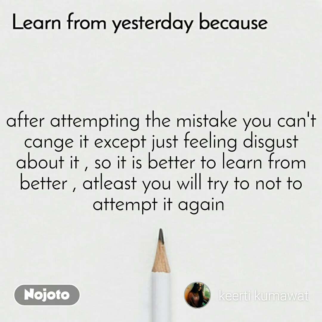 Learn from yesterday because after attempting the mistake you can't cange it except just feeling disgust about it , so it is better to learn from better , atleast you will try to not to attempt it again