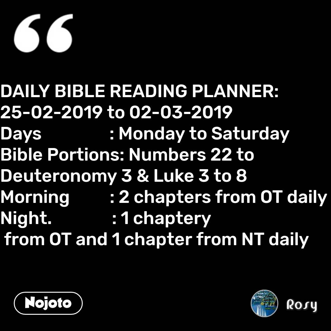 DAILY BIBLE READING PLANNER: 25-02-2019 to 02-03-2019 Days                 : Monday to Saturday Bible Portions: Numbers 22 to Deuteronomy 3 & Luke 3 to 8 Morning          : 2 chapters from OT daily Night.               : 1 chaptery  from OT and 1 chapter from NT daily #NojotoQuote