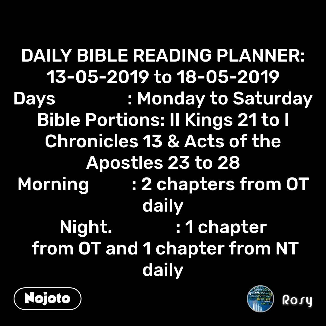 DAILY BIBLE READING PLANNER: 13-05-2019 to 18-05-2019 Days                 : Monday to Saturday Bible Portions: II Kings 21 to I Chronicles 13 & Acts of the Apostles 23 to 28 Morning          : 2 chapters from OT daily Night.               : 1 chapter  from OT and 1 chapter from NT daily
