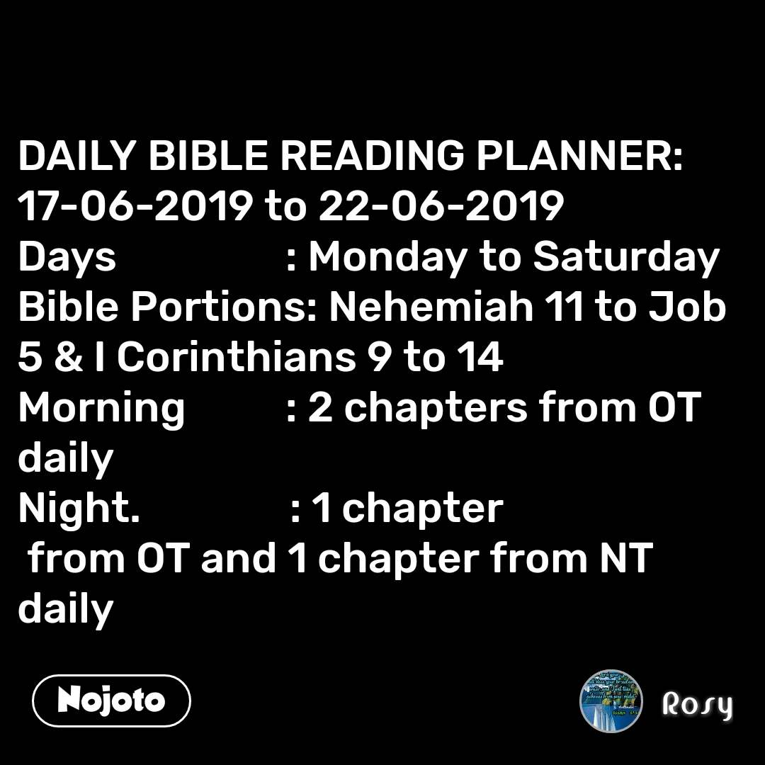 DAILY BIBLE READING PLANNER: 17-06-2019 to 22-06-2019 Days                 : Monday to Saturday Bible Portions: Nehemiah 11 to Job 5 & I Corinthians 9 to 14 Morning          : 2 chapters from OT daily Night.               : 1 chapter  from OT and 1 chapter from NT daily
