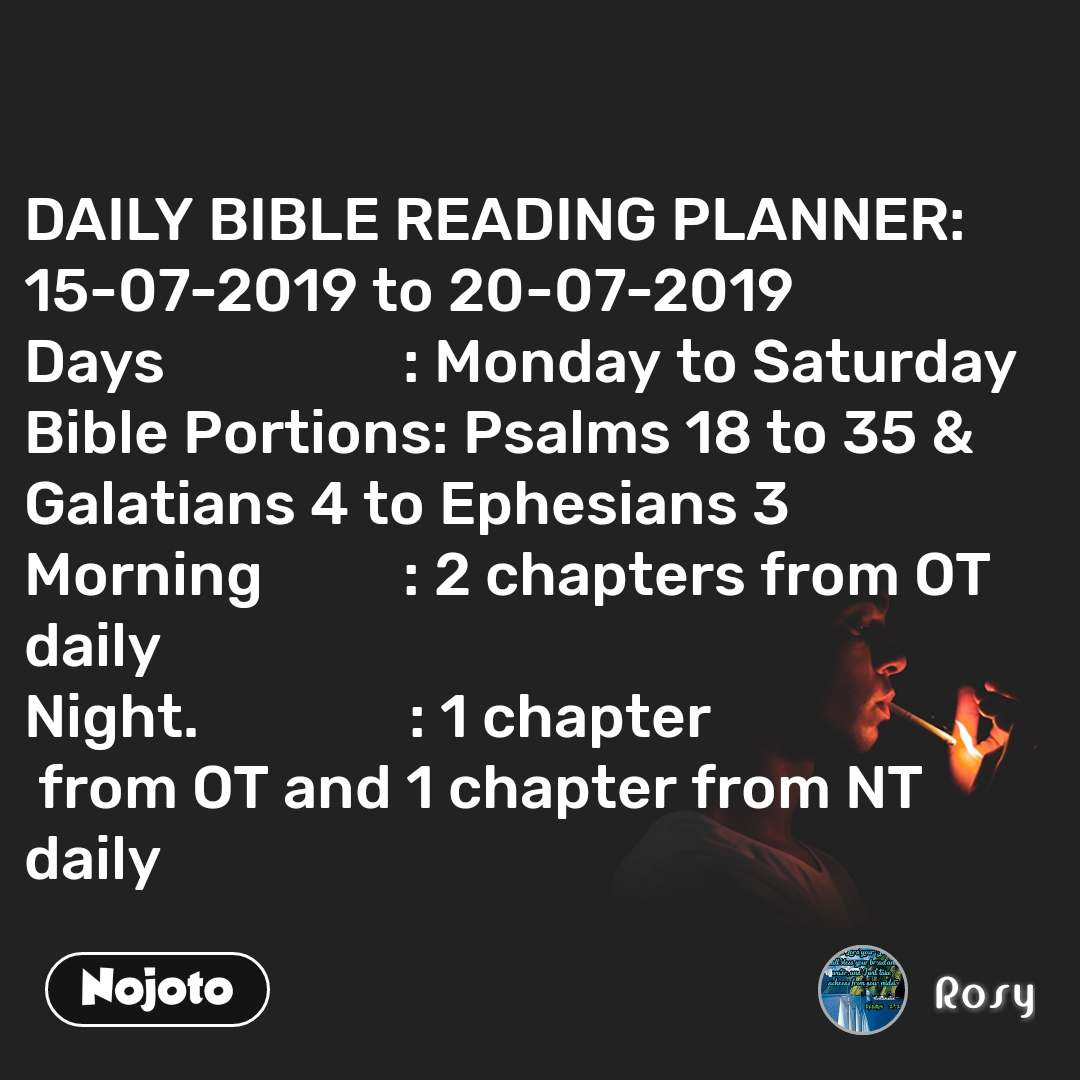 DAILY BIBLE READING PLANNER: 15-07-2019 to 20-07-2019 Days                 : Monday to Saturday Bible Portions: Psalms 18 to 35 & Galatians 4 to Ephesians 3 Morning          : 2 chapters from OT daily Night.               : 1 chapter  from OT and 1 chapter from NT daily