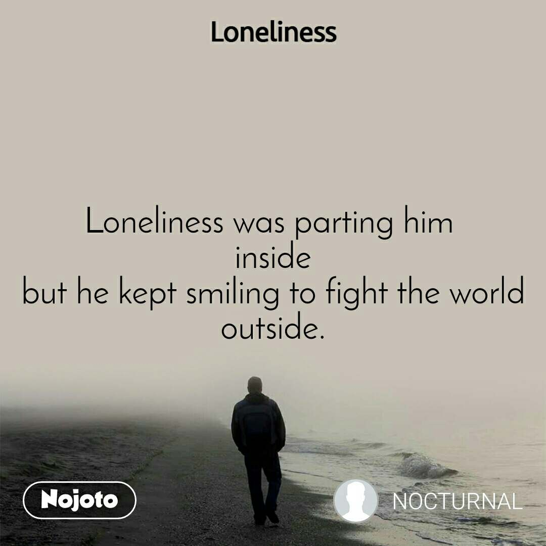 Loneliness Loneliness was parting him  inside but he kept smiling to fight the world outside.