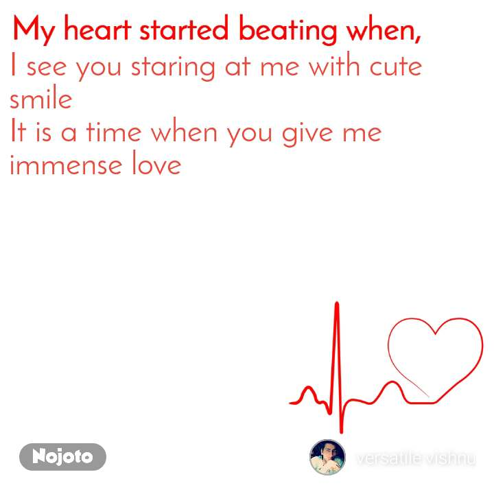My heart started beating when I see you staring at me with cute smile  It is a time when you give me immense love