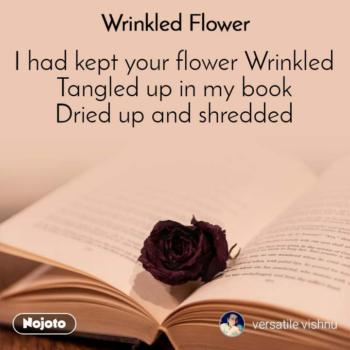 Wrinkled Flower I had kept your flower Wrinkled Tangled up in my book Dried up and shredded
