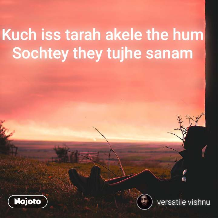 Kuch iss tarah akele the hum Sochtey they tujhe sanam