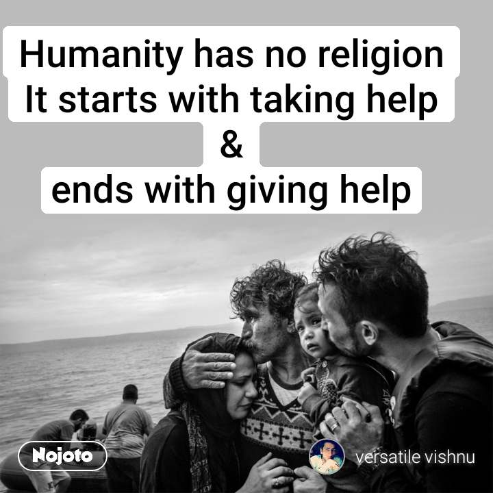 Humanity has no religion It starts with taking help & ends with giving help