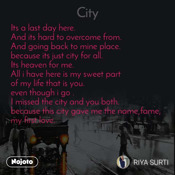 City Its a last day here. And its hard to overcome from. And going back to mine place. because its just city for all. Its heaven for me. All i have here is my sweet part  of my life that is you. even though i go . I missed the city and you both. because this city gave me the name,fame, my first love.