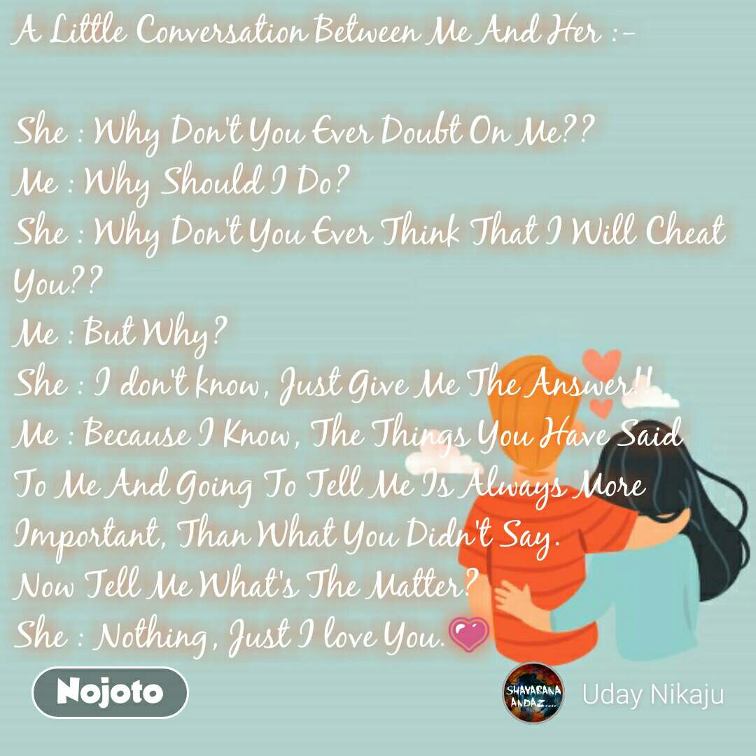 A Little Conversation Between Me And Her :-   She : Why Don't You Ever Doubt On Me?? Me : Why Should I Do? She : Why Don't You Ever Think That I Will Cheat You?? Me : But Why? She : I don't know, Just Give Me The Answer!! Me : Because I Know, The Things You Have Said To Me And Going To Tell Me Is Always More Important, Than What You Didn't Say. Now Tell Me What's The Matter? She : Nothing, Just I love You.💗