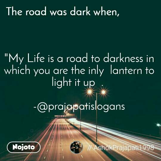 "The road was dark when, ""My Life is a road to darkness in which you are the inly  lantern to light it up  .   -@prajapatislogans"