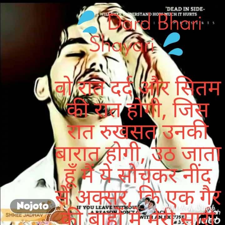 Skip to content    Menu    💦 Dard Bhari Shayari 💦  वो रात दर्द और सितम की रात होगी, जिस रात रुखसत उनकी बारात होगी, उठ जाता हूँ मैं ये सोचकर नींद से अक्सर, कि एक गैर की बाहों में मेरी सारी कायनात होगी।    💔 Dard Bhari Shayari In Hindi 💔  दर्द कितना है बता नहीं सकते, ज़ख़्म कितने हैं दिखा नहीं सकते, आँखों से समझ सको तो समझ लो, आँसू गिरे हैं कितने गिना नहीं सकते।    😌 Dard Shayari 😌  अनजाने में यूँ ही हम दिल गँवा बैठे, इस प्यार में कैसे धोखा खा बैठे, उनसे क्या गिला करें, भूल तो हमारी थी, जो बिना दिल वालों से ही दिल लगा बैठे।    💨 Dard Shayari In Hindi 💨  दिल के दर्द छुपाना बड़ा मुश्किल है, टूट कर फिर मुस्कुराना बड़ा मुश्किल है, किसी अपने के साथ दूर तक जाओ फिर देखो, अकेले लौट कर आना कितना मुश्किल है।    💔 दर्द भरी शायरी 💔  वो करीब ही न आये तो इज़हार क्या करते, खुद बने निशाना तो शिकार क्या करते, मर गए पर खुली रखी आँखें, इससे ज्यादा किसी का इंतजार क्या करते।    Best Shayari  Pages:12345678910  Search for:  Recent Posts  Best Air Cooler In India  WhatsApp DP  Sweet Images For Whatsapp Profile  Whatsapp Profile Pic Life  Love SMS  Categories  Best Product(1)  Education(9)  English Shayari(2)  English Status(4)  Good Morning(6)  Hindi Poems(7)  Hindi Quotes(4)  Hindi Status(23)  Motivational(10)  Shayari In Hindi(19)  Suvichar(5)  Whatsapp(11)  More From ShayariBoss.In  Love Shayari  Dosti Shayari  Attitude Shayari  Sad Shayari  Good Night Shayari  Good Morning Shayari  होम  शायरी  हिंदी स्टेटस  मोटिवेशनल  व्हाट्सएप्प स्पेशल  गुड मोर्निंग  व्हाट्सप्प स्टेटस  © 2019 - Bestnow | All rights reserved