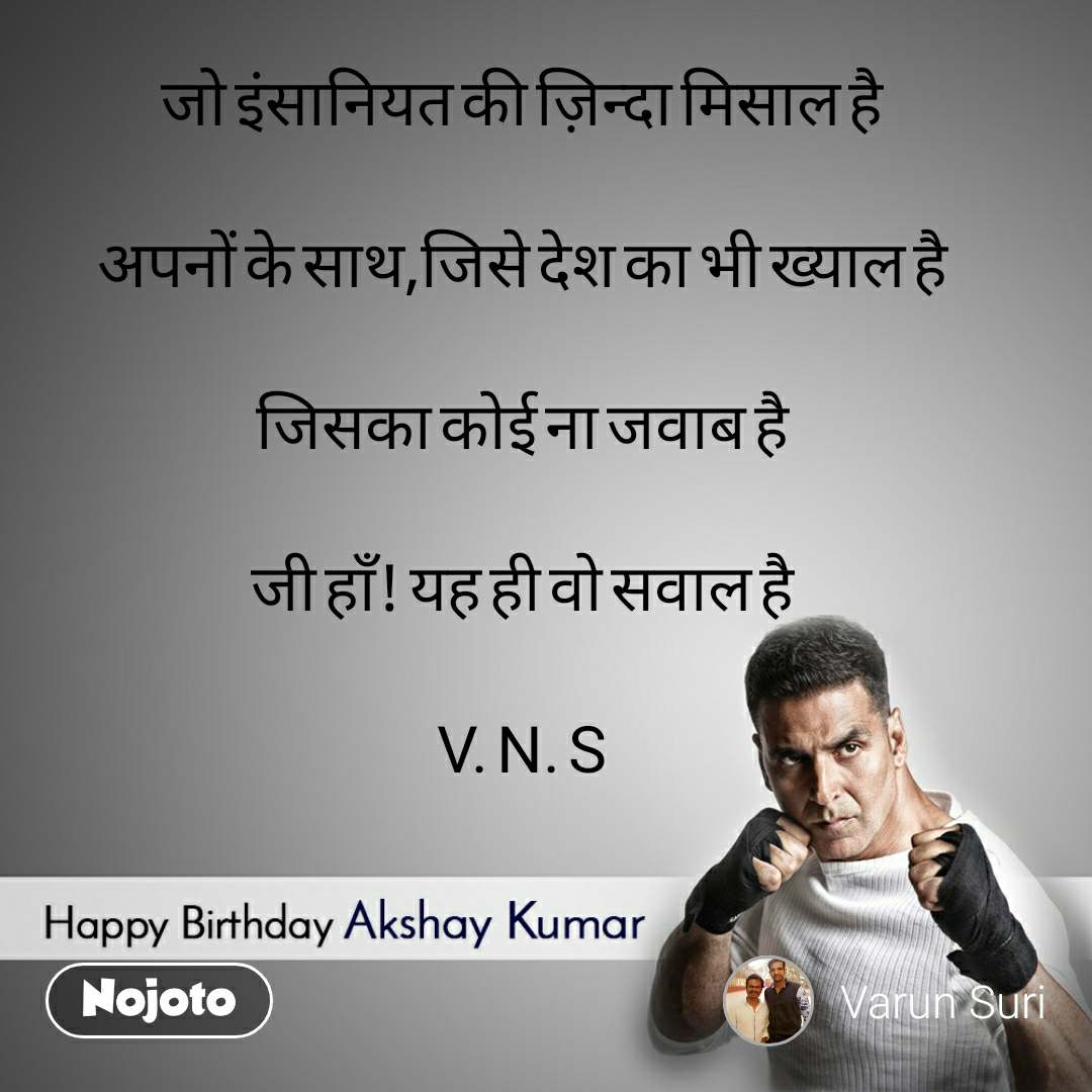 Happy Birthday Akshay Kumar  जो इंसानियत की ज़िन्दा मिसाल है अपनों के साथ,जिसे देश का भी ख्याल है जिसका कोई ना जवाब है जी हाँ! यह ही वो सवाल है V. N. S