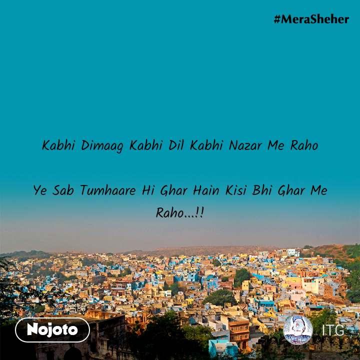 Kabhi Dimaag Kabhi Dil Kabhi Nazar Me Raho  Ye Sab Tumhaare Hi Ghar Hain Kisi Bhi Ghar Me Raho...!!
