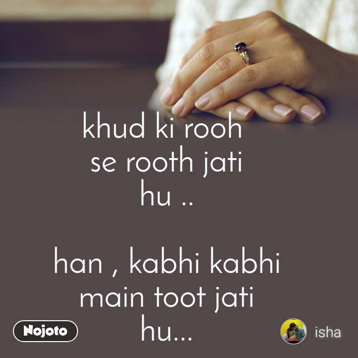 khud ki rooh  se rooth jati hu ..  han , kabhi kabhi main toot jati hu...