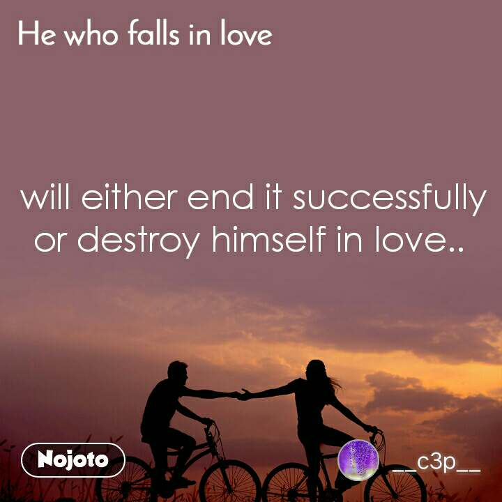 He who Falls in love will either end it successfully or destroy himself in love..