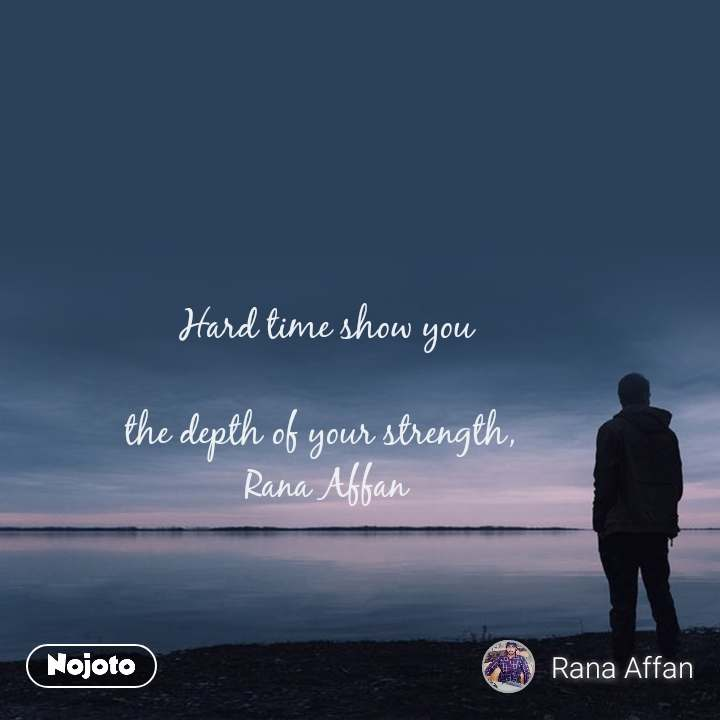 Hard time show you  the depth of your strength,  Rana Affan