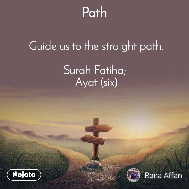 Path Guide us to the straight path.  Surah Fatiha;  Ayat (six)