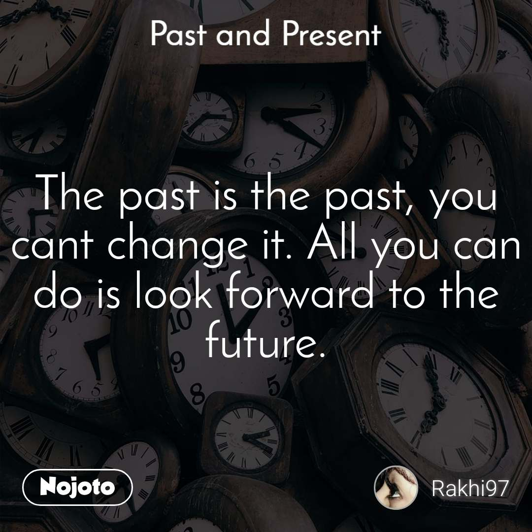 Past and present The past is the past, you cant change it. All you can do is look forward to the future.