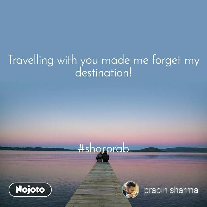 Travelling with you made me forget my destination!      #sharprab