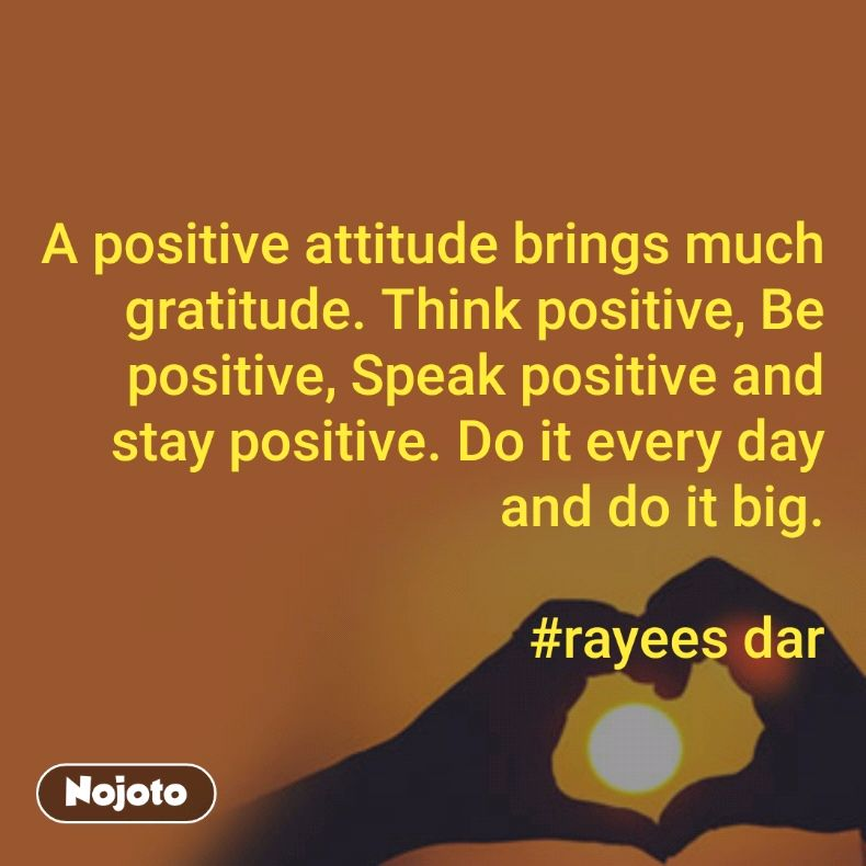A positive attitude brings much gratitude. Think positive, Be positive, Speak positive and stay positive. Do it every day and do it big.  #rayees dar