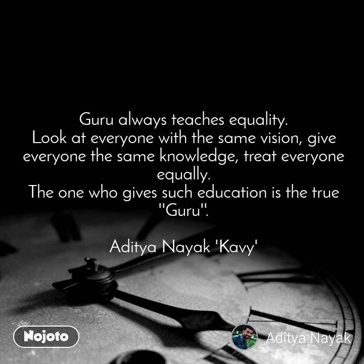 Guru always teaches equality. Look at everyone with the same vision, give everyone the same knowledge, treat everyone equally. The one who gives such education is the true ''Guru''.  Aditya Nayak 'Kavy'