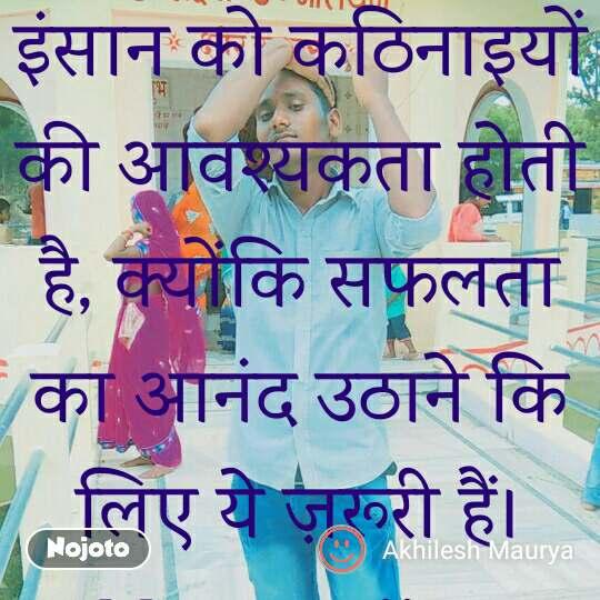 इंसान को कठिनाइयों की आवश्यकता होती है, क्योंकि सफलता का आनंद उठाने कि लिए ये ज़रूरी हैं। Maurya ji....