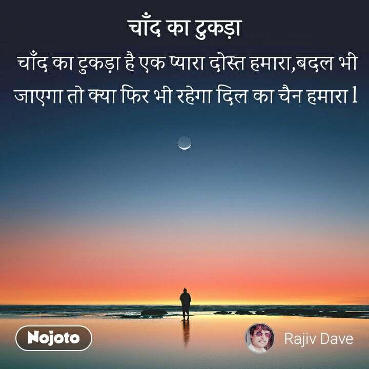 चाँद का टुकड़ा  चाँद का टुकड़ा है एक प्यारा दोस्त हमारा,बदल भी जाएगा तो क्या फिर भी रहेगा दिल का चैन हमारा l