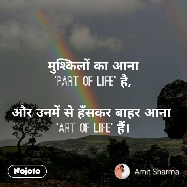 मुश्किलों का आना 'Part of Life' है,  और उनमें से हँसकर बाहर आना  'Art of Life' हैं।
