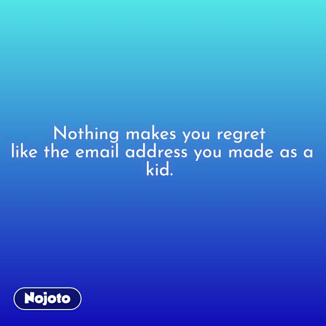 Nothing makes you regret  like the email address you made as a kid.