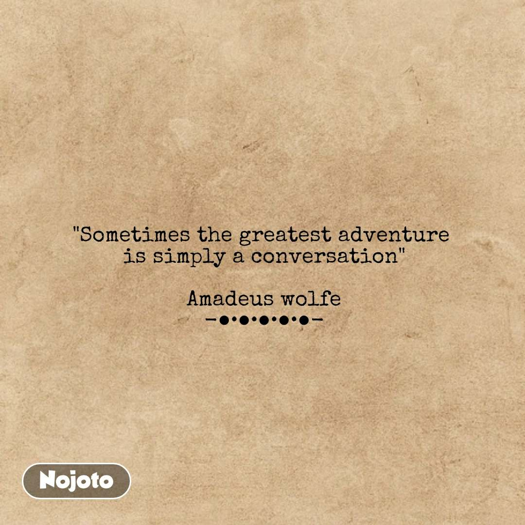 """""""Sometimes the greatest adventure  is simply a conversation""""  Amadeus wolfe -●•●•●•●•●- #NojotoQuote"""