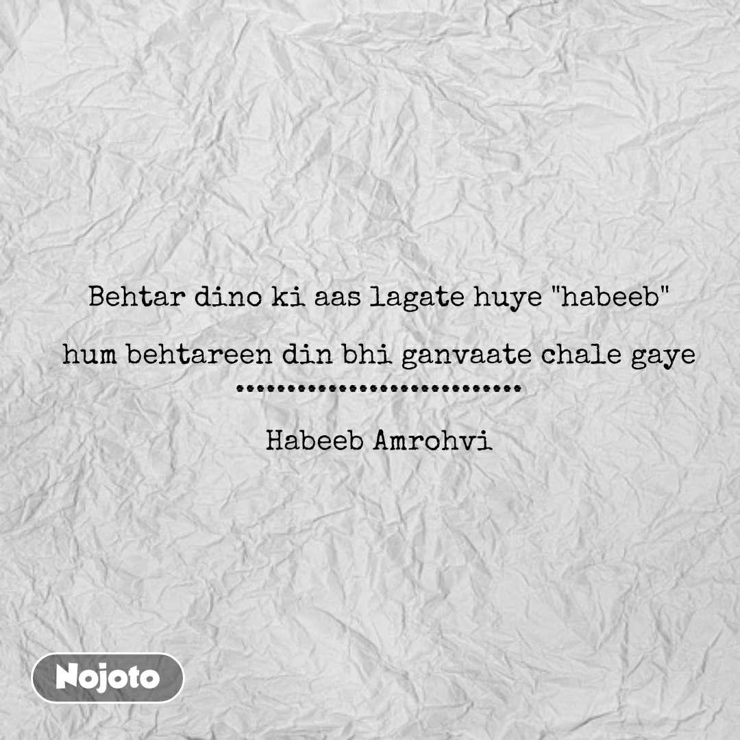 "Behtar dino ki aas lagate huye ""habeeb""  hum behtareen din bhi ganvaate chale gaye ............................  Habeeb Amrohvi #NojotoQuote"