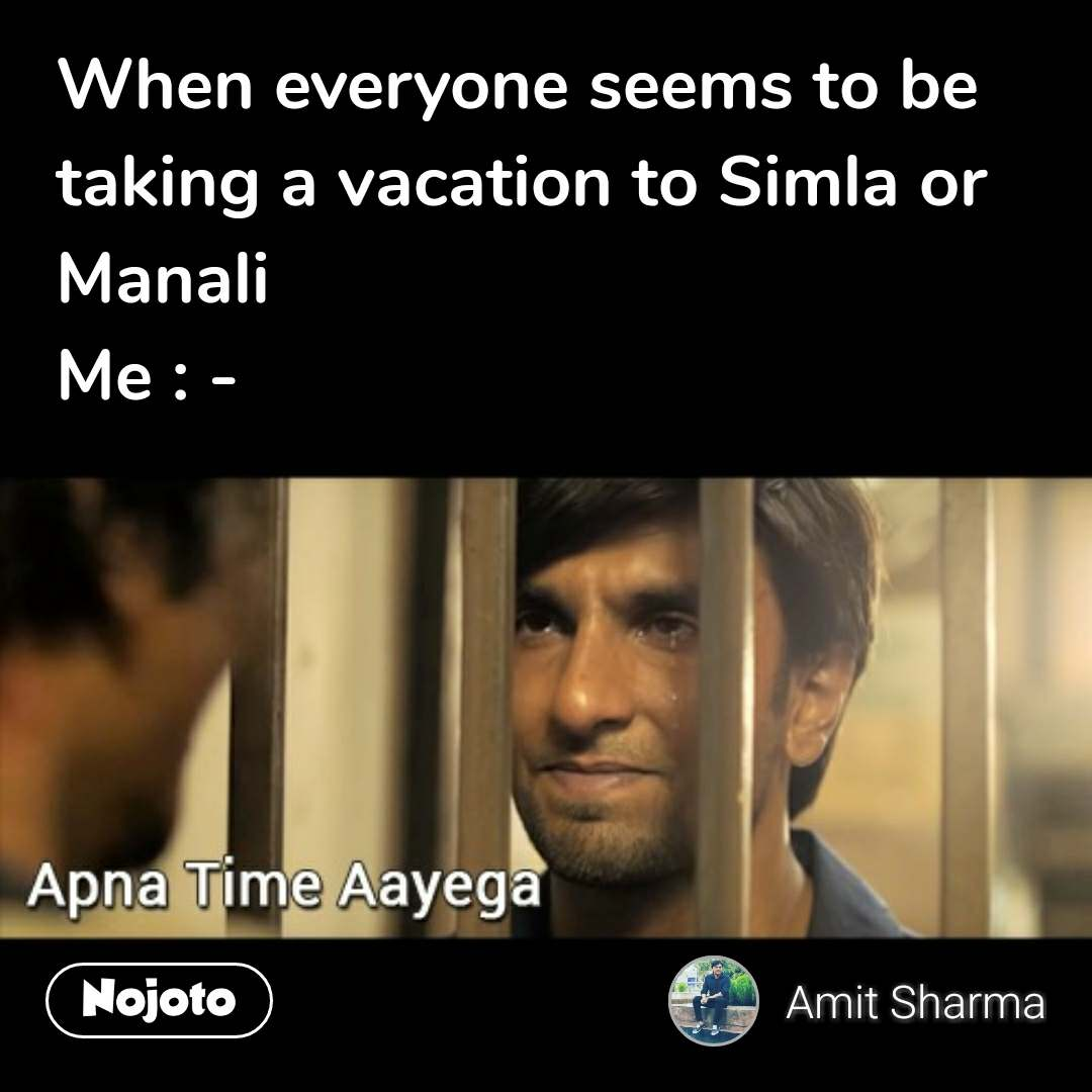 Apna time aayega When everyone seems to be taking a vacation to Simla or Manali Me : -  #NojotoQuote