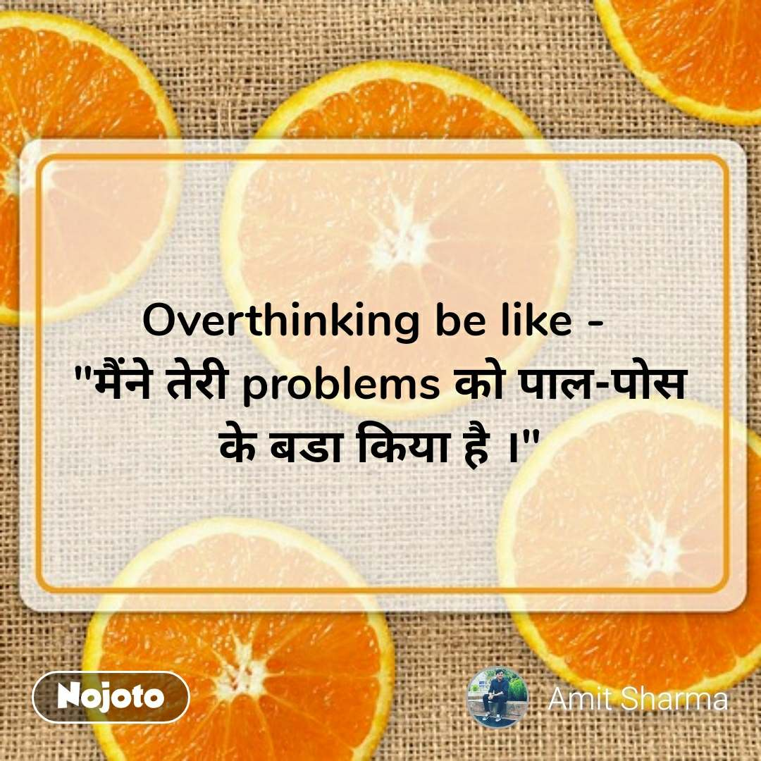 """Overthinking be like -  """"मैंने तेरी problems को पाल-पोस के बडा किया है ।"""" #NojotoQuote"""