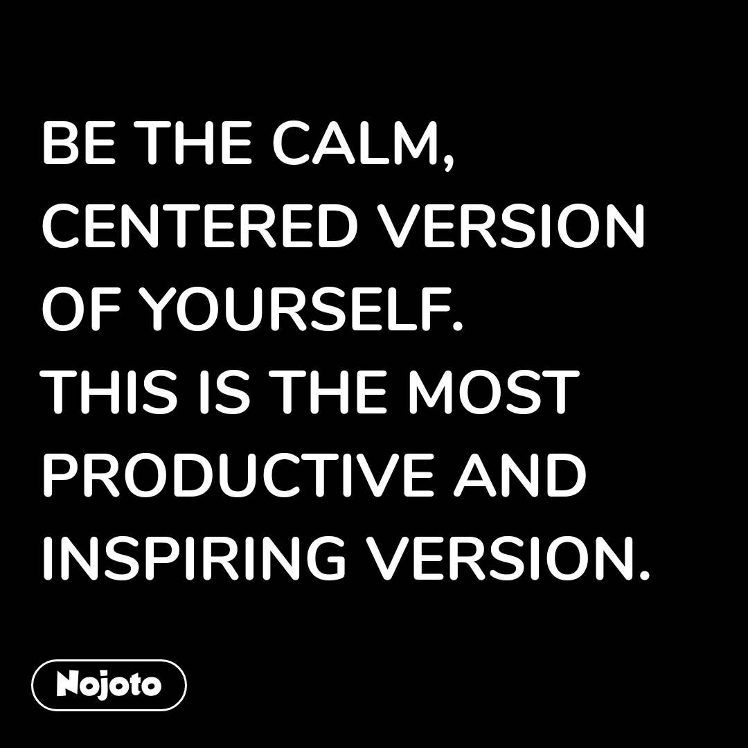 BE THE CALM, CENTERED VERSION OF YOURSELF.  THIS IS THE MOST PRODUCTIVE AND INSPIRING VERSION. #NojotoQuote