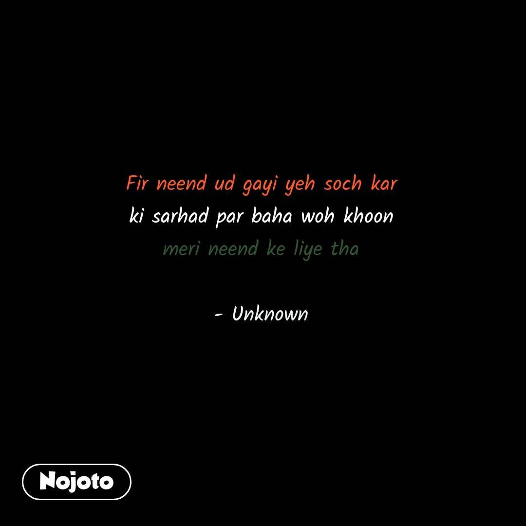 Fir neend ud gayi yeh soch kar ki sarhad par baha woh khoon meri neend ke liye tha  - Unknown #NojotoQuote