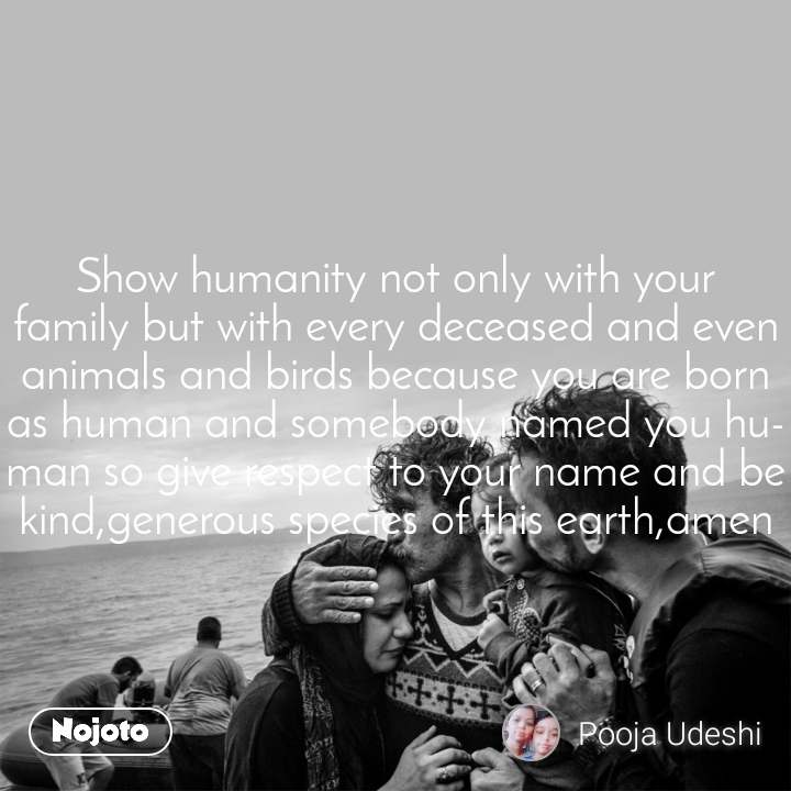 Show humanity not only with your family but with every deceased and even animals and birds because you are born as human and somebody named you human so give respect to your name and be kind,generous species of this earth,amen