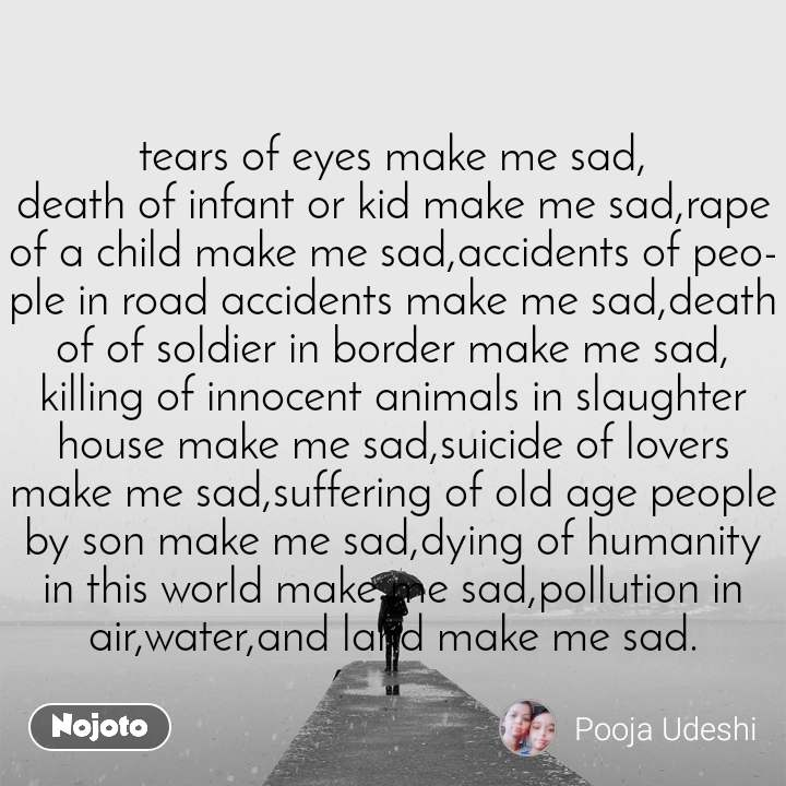 tears of eyes make me sad, death of infant or kid make me sad,rape of a child make me sad,accidents of people in road accidents make me sad,death of of soldier in border make me sad, killing of innocent animals in slaughter house make me sad,suicide of lovers make me sad,suffering of old age people by son make me sad,dying of humanity in this world make me sad,pollution in air,water,and land make me sad.