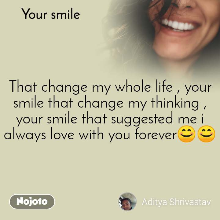 Your smile  That change my whole life , your smile that change my thinking , your smile that suggested me i always love with you forever😊😊