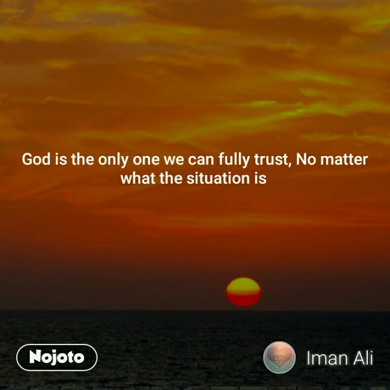 God is the only one we can fully trust, No matter what the situation is