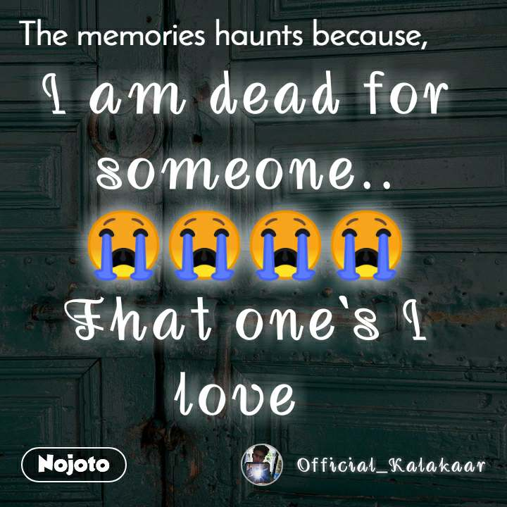The memories haunts because, I am dead for someone.. 😭😭😭😭 That one's I love
