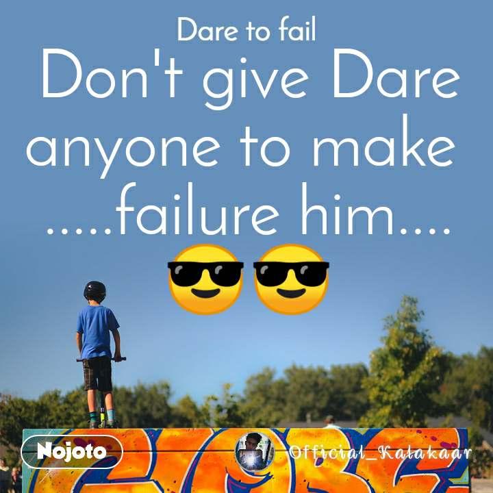 Dare to fail Don't give Dare anyone to make  .....failure him.... 😎😎