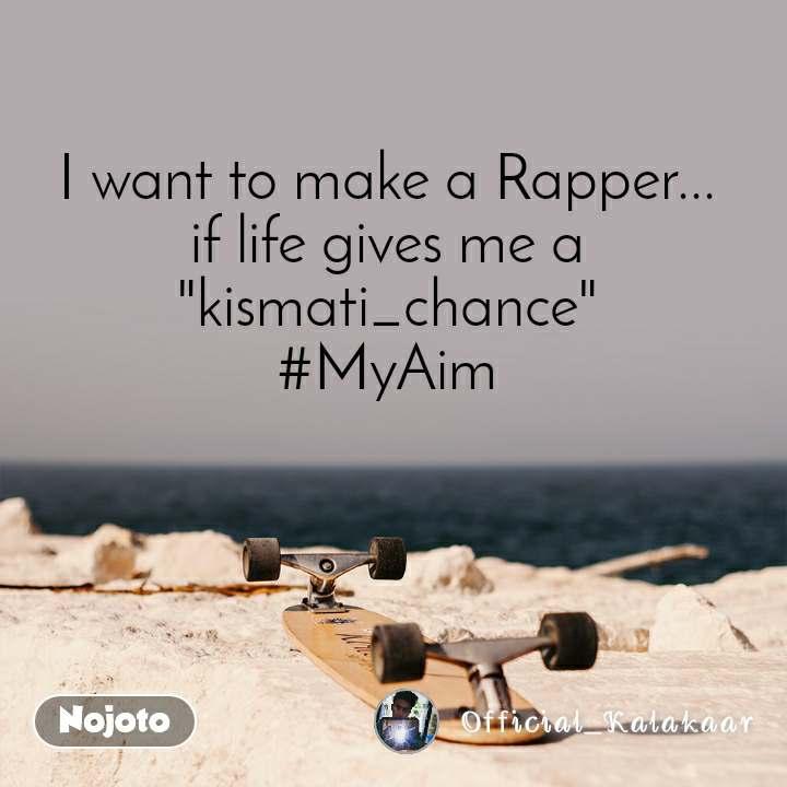 "I want to make a Rapper... if life gives me a ""kismati_chance"" #MyAim"