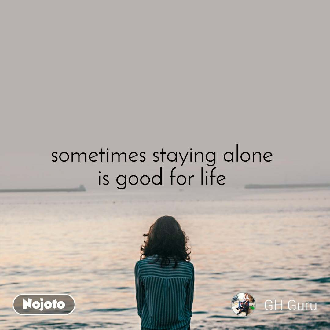 sometimes staying alone  is good for life