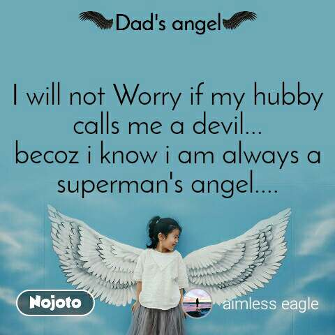 Dads Angel I will not Worry if my hubby calls me a devil... becoz i know i am always a superman's angel....