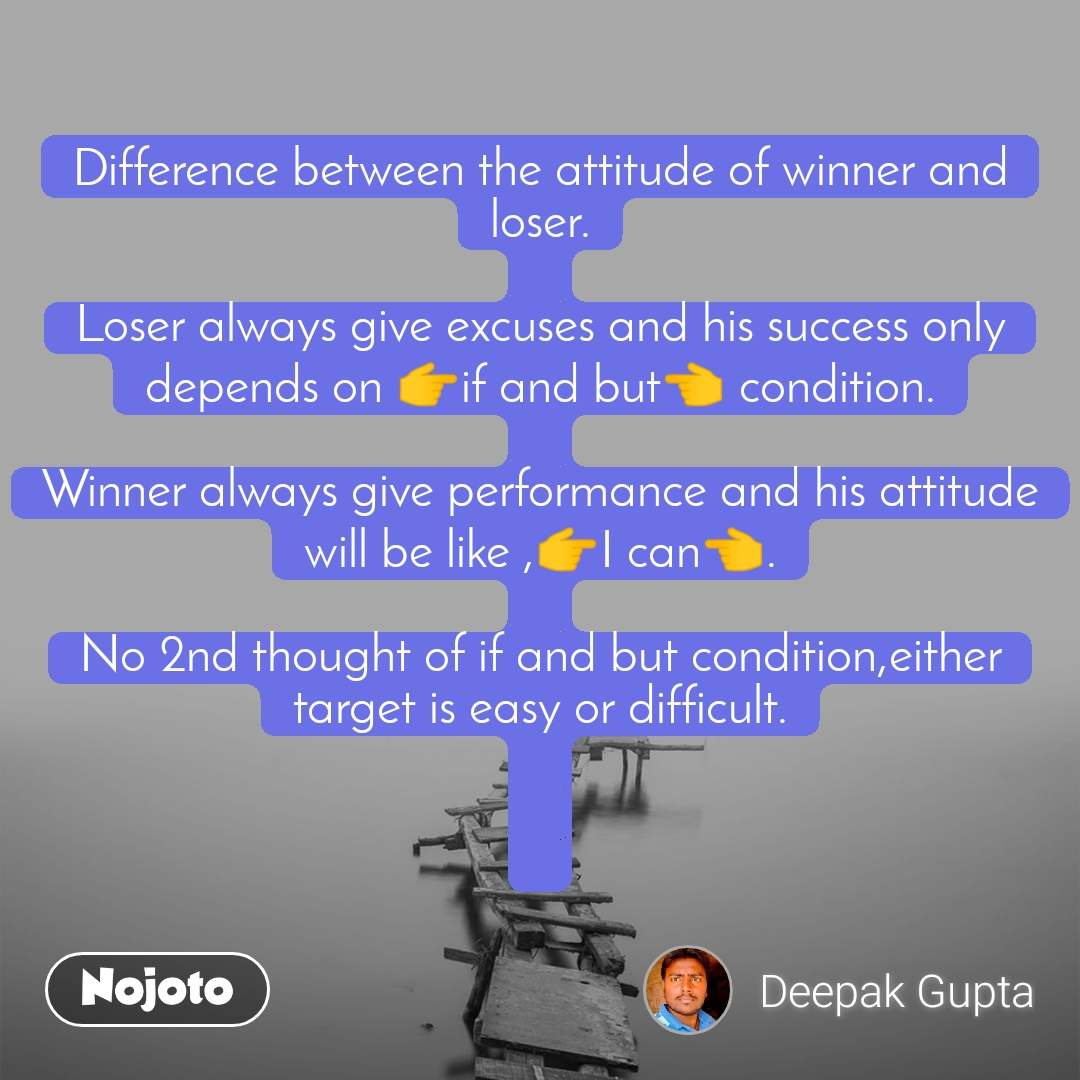 Difference between the attitude of winner and loser.  Loser always give excuses and his success only depends on 👉if and but👈 condition.  Winner always give performance and his attitude will be like ,👉I can👈.  No 2nd thought of if and but condition,either target is easy or difficult.