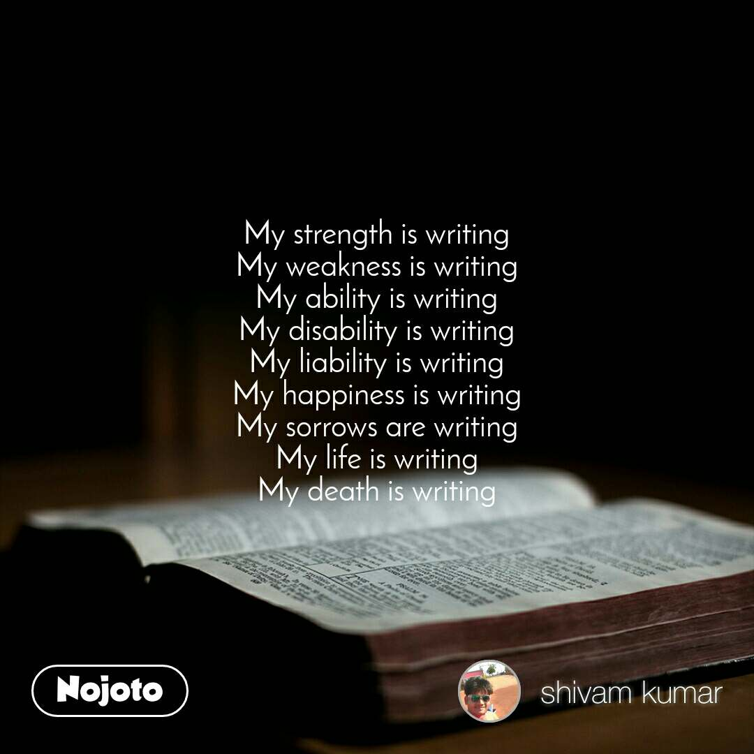 My strength is writing My weakness is writing My ability is writing My disability is writing My liability is writing My happiness is writing My sorrows are writing My life is writing My death is writing