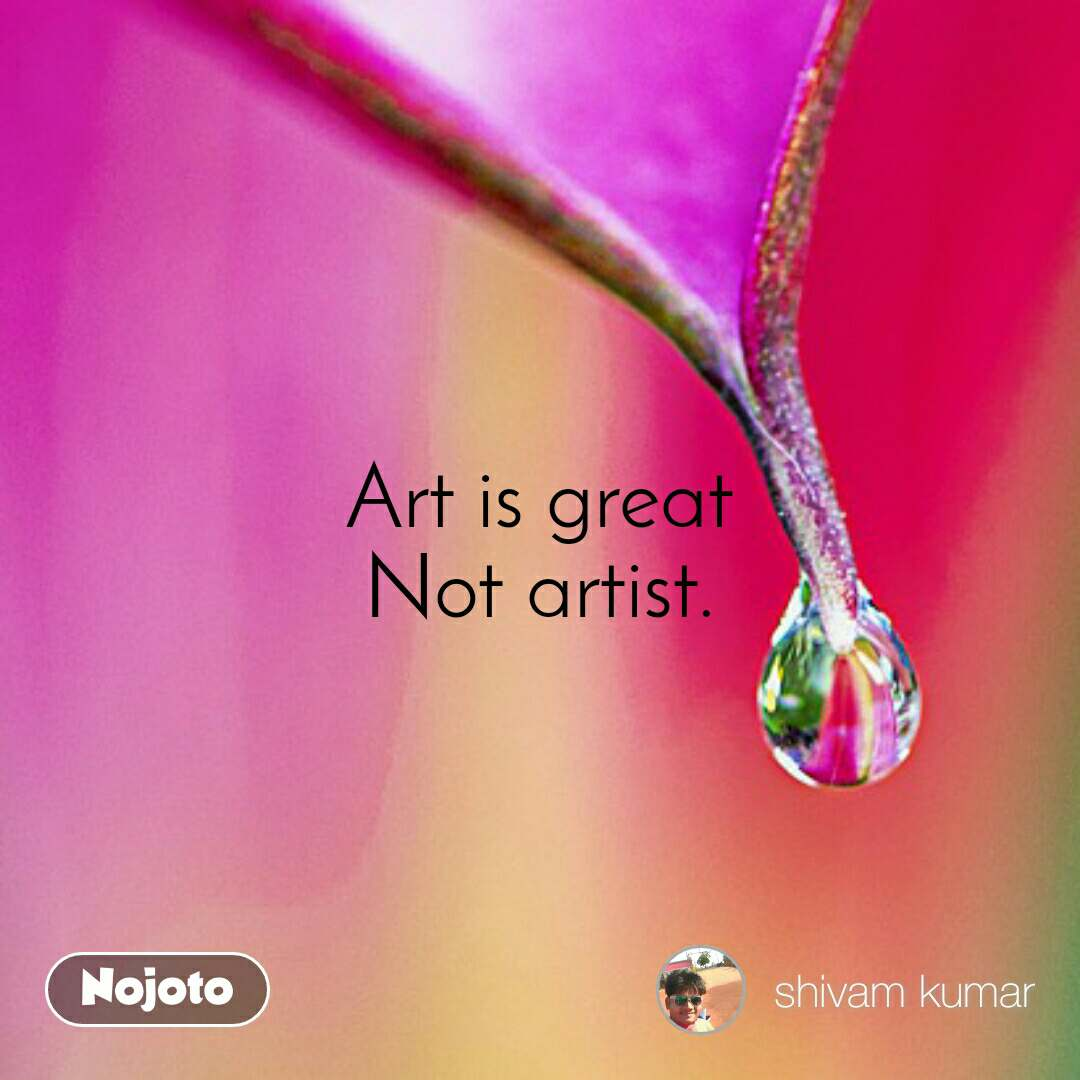 Art is great Not artist.