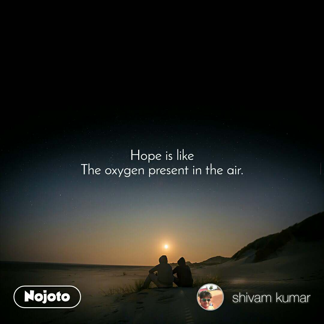 Hope is like The oxygen present in the air.